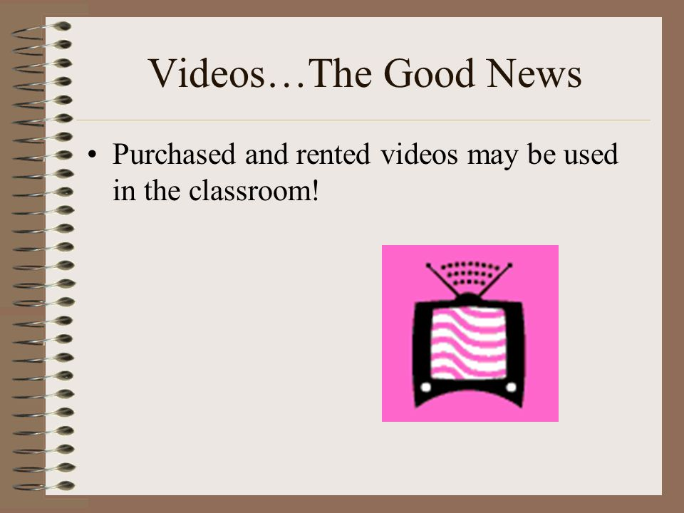 Videos…The Good News Purchased and rented videos may be used in the classroom!
