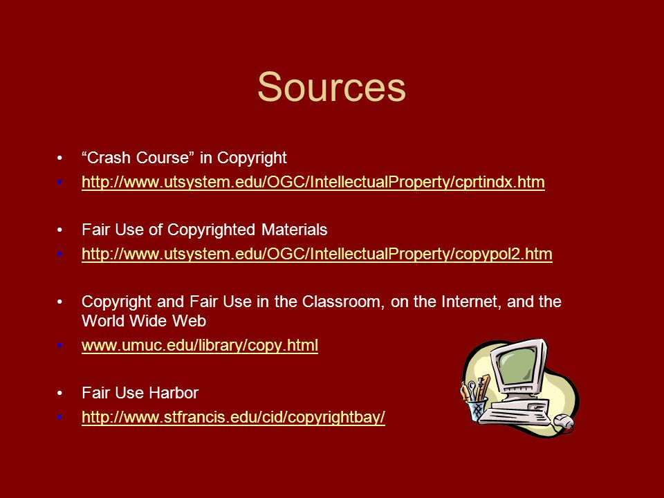 Sources Crash Course in Copyright   Fair Use of Copyrighted Materials   Copyright and Fair Use in the Classroom, on the Internet, and the World Wide Web   Fair Use Harbor