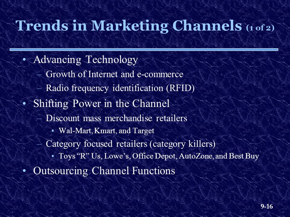 9-16 Trends in Marketing Channels (1 of 2) Advancing Technology –Growth of Internet and e-commerce –Radio frequency identification (RFID) Shifting Power in the Channel –Discount mass merchandise retailers Wal-Mart, Kmart, and Target –Category focused retailers (category killers) Toys R Us, Lowe's, Office Depot, AutoZone, and Best Buy Outsourcing Channel Functions