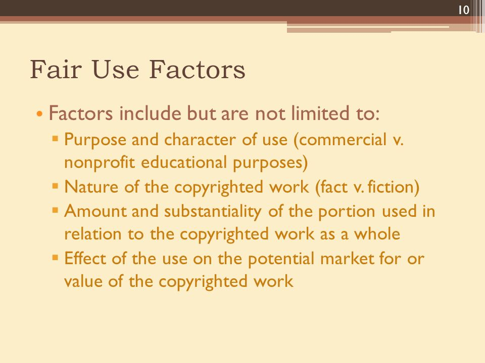 Fair Use Factors Factors include but are not limited to:  Purpose and character of use (commercial v.