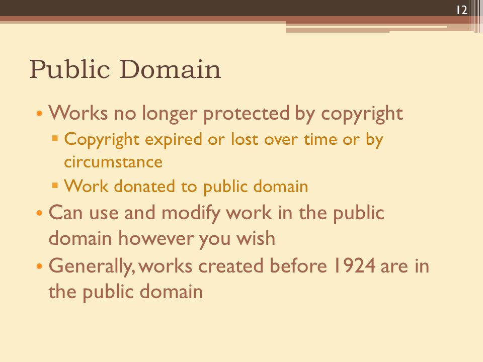 Public Domain Works no longer protected by copyright  Copyright expired or lost over time or by circumstance  Work donated to public domain Can use and modify work in the public domain however you wish Generally, works created before 1924 are in the public domain 12