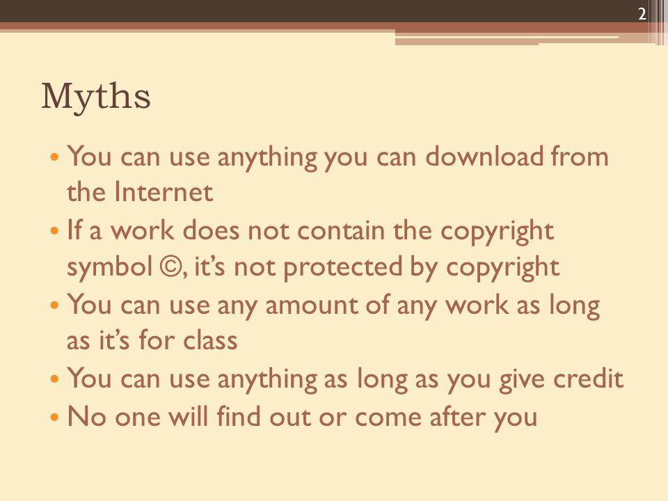 Myths You can use anything you can download from the Internet If a work does not contain the copyright symbol ©, it's not protected by copyright You can use any amount of any work as long as it's for class You can use anything as long as you give credit No one will find out or come after you 2