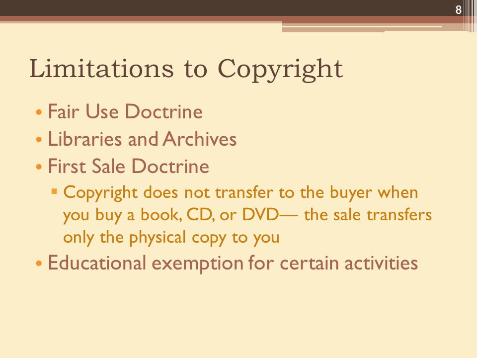 Limitations to Copyright Fair Use Doctrine Libraries and Archives First Sale Doctrine  Copyright does not transfer to the buyer when you buy a book, CD, or DVD— the sale transfers only the physical copy to you Educational exemption for certain activities 8