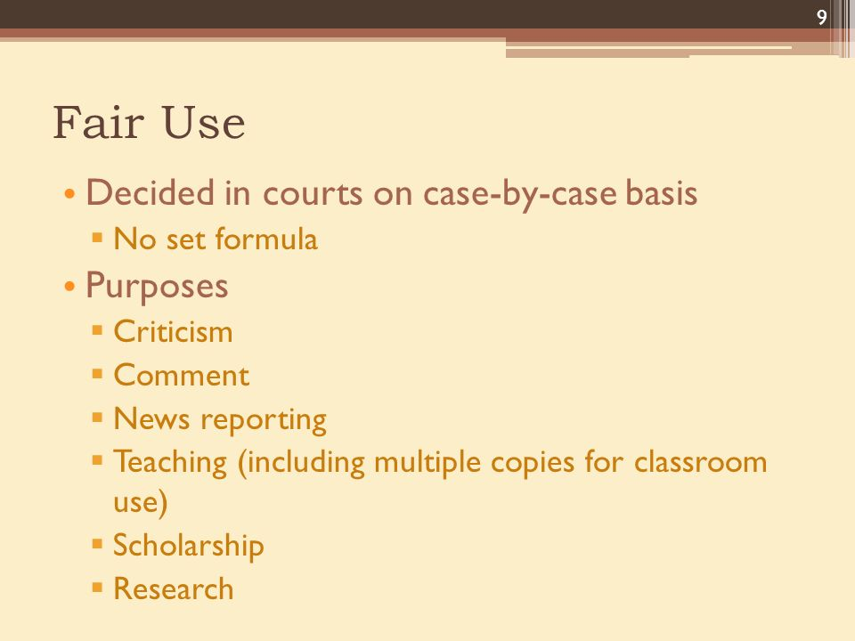 Fair Use Decided in courts on case-by-case basis  No set formula Purposes  Criticism  Comment  News reporting  Teaching (including multiple copies for classroom use)  Scholarship  Research 9