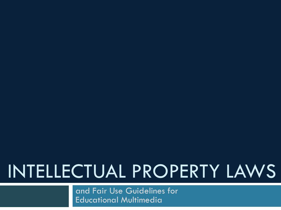 INTELLECTUAL PROPERTY LAWS and Fair Use Guidelines for Educational Multimedia