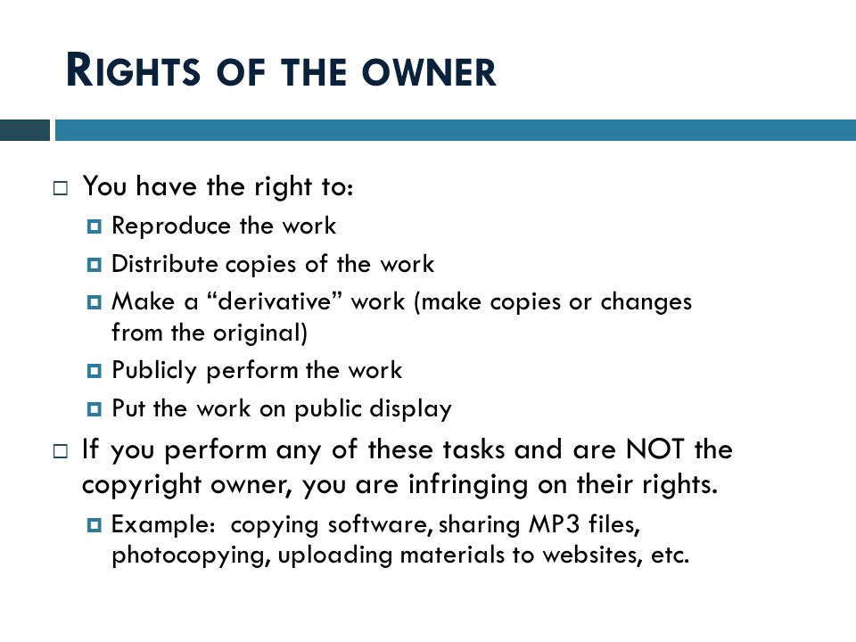 R IGHTS OF THE OWNER  You have the right to:  Reproduce the work  Distribute copies of the work  Make a derivative work (make copies or changes from the original)  Publicly perform the work  Put the work on public display  If you perform any of these tasks and are NOT the copyright owner, you are infringing on their rights.