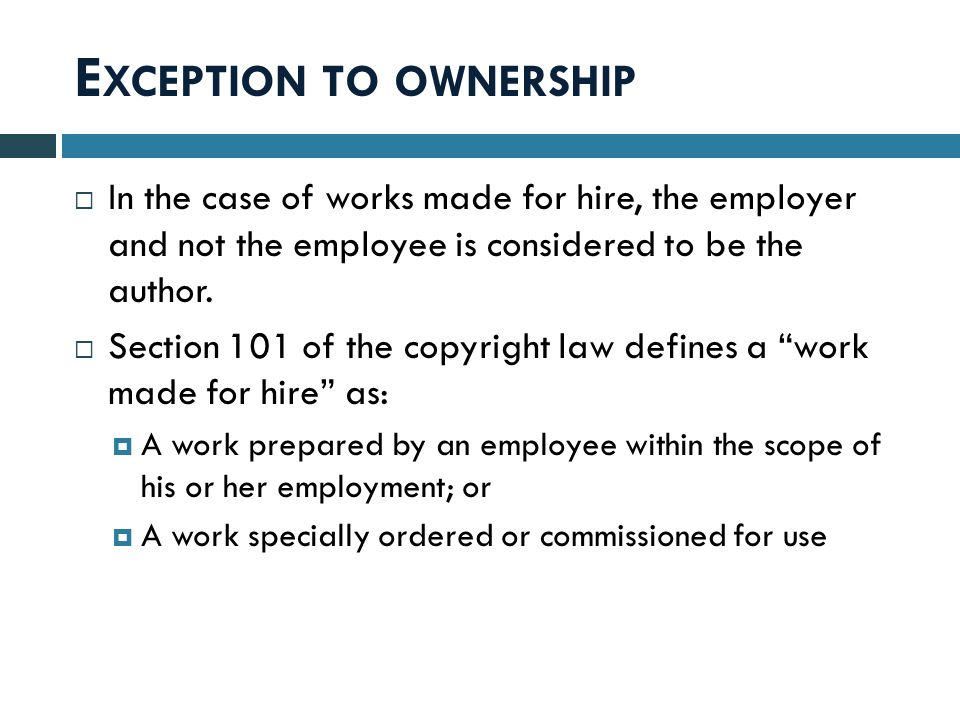 E XCEPTION TO OWNERSHIP  In the case of works made for hire, the employer and not the employee is considered to be the author.