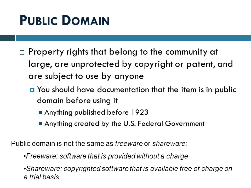 P UBLIC D OMAIN  Property rights that belong to the community at large, are unprotected by copyright or patent, and are subject to use by anyone  You should have documentation that the item is in public domain before using it Anything published before 1923 Anything created by the U.S.