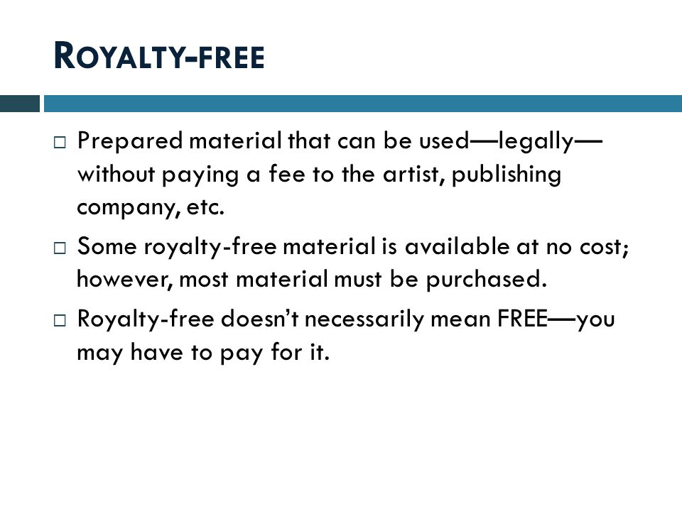 R OYALTY - FREE  Prepared material that can be used—legally— without paying a fee to the artist, publishing company, etc.