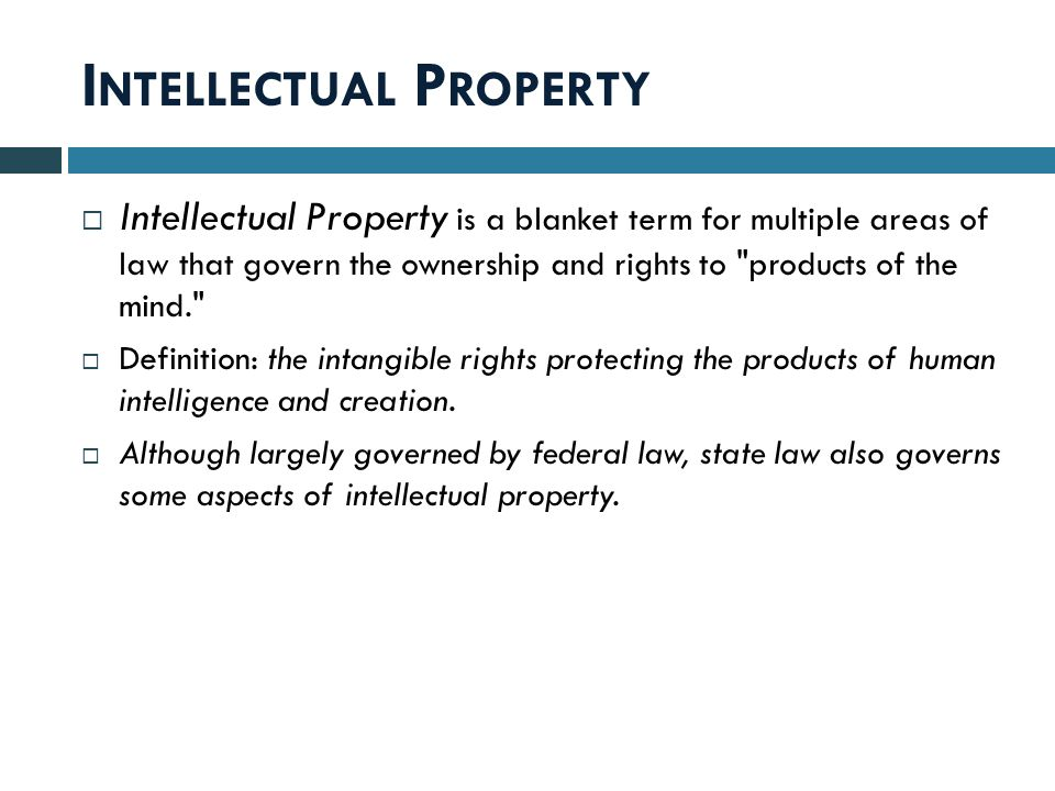 I NTELLECTUAL P ROPERTY  Intellectual Property is a blanket term for multiple areas of law that govern the ownership and rights to products of the mind.  Definition: the intangible rights protecting the products of human intelligence and creation.
