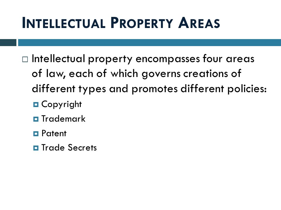 I NTELLECTUAL P ROPERTY A REAS  Intellectual property encompasses four areas of law, each of which governs creations of different types and promotes different policies:  Copyright  Trademark  Patent  Trade Secrets