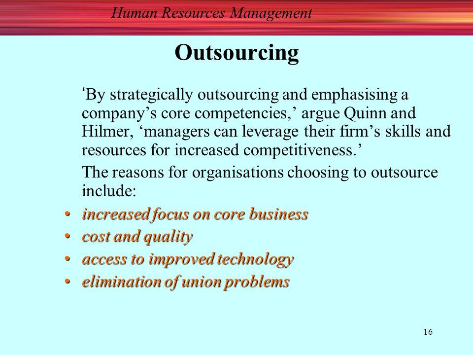 Human Resources Management 16 Outsourcing 'By strategically outsourcing and emphasising a company's core competencies,' argue Quinn and Hilmer, 'managers can leverage their firm's skills and resources for increased competitiveness.' The reasons for organisations choosing to outsource include: increased focus on core businessincreased focus on core business cost and qualitycost and quality access to improved technologyaccess to improved technology elimination of union problemselimination of union problems