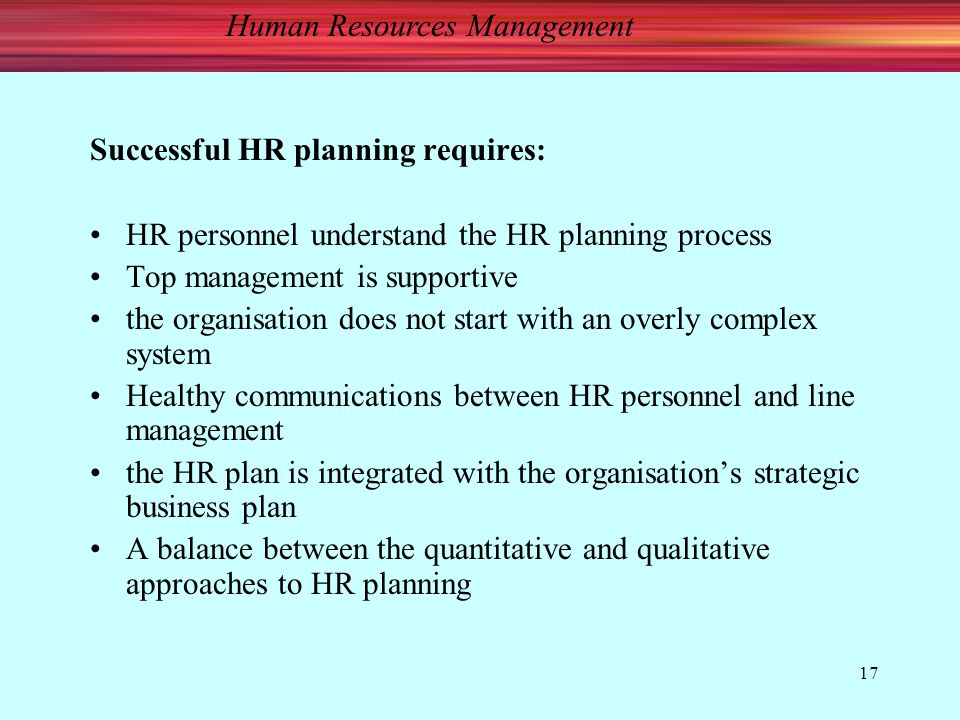 Human Resources Management 17 Successful HR planning requires: HR personnel understand the HR planning process Top management is supportive the organisation does not start with an overly complex system Healthy communications between HR personnel and line management the HR plan is integrated with the organisation's strategic business plan A balance between the quantitative and qualitative approaches to HR planning