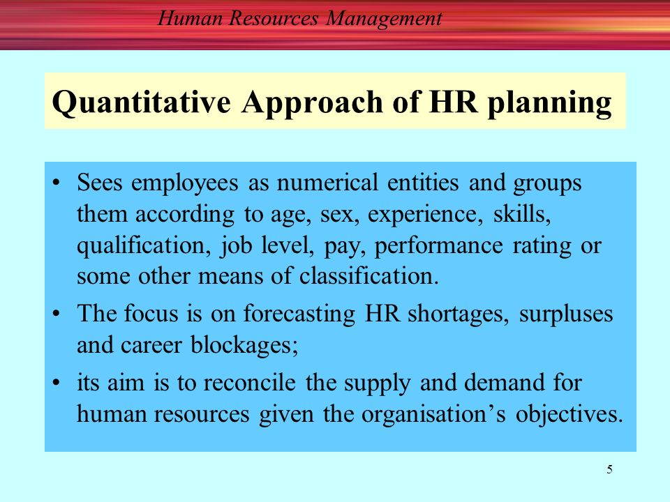 Human Resources Management 5 Quantitative Approach of HR planning Sees employees as numerical entities and groups them according to age, sex, experience, skills, qualification, job level, pay, performance rating or some other means of classification.