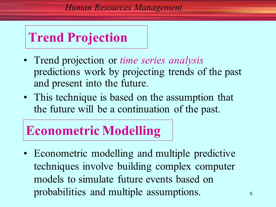 Human Resources Management 6 Trend Projection Trend projection or time series analysis predictions work by projecting trends of the past and present into the future.
