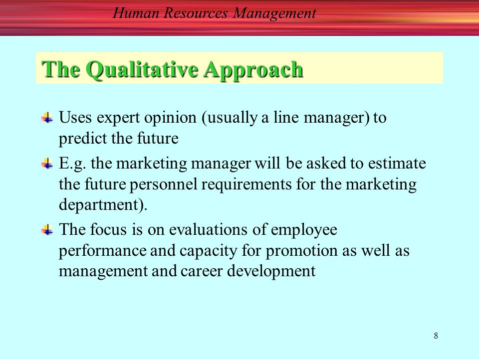 8 The Qualitative Approach Uses expert opinion (usually a line manager) to predict the future E.g.