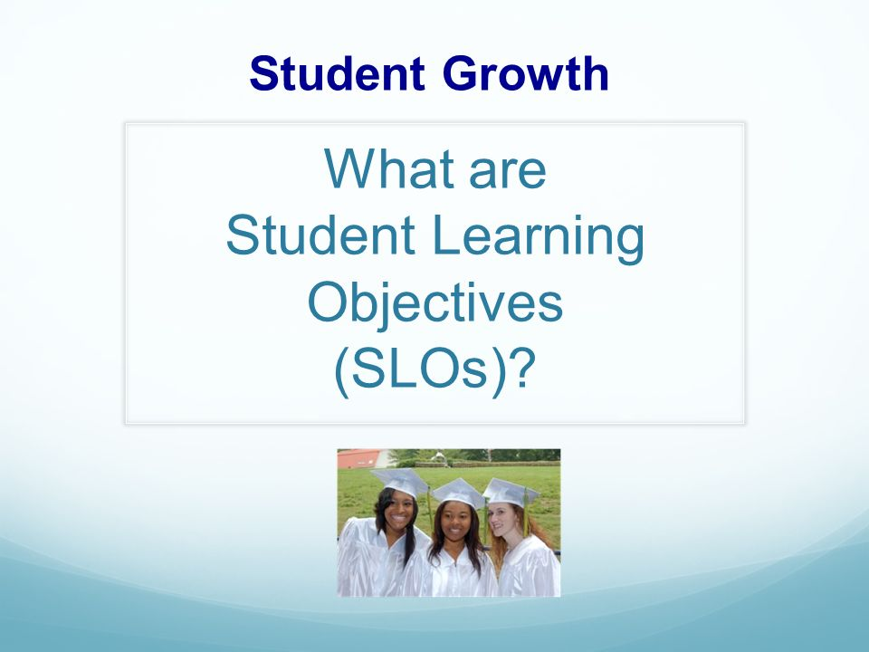 What are Student Learning Objectives (SLOs) Student Growth