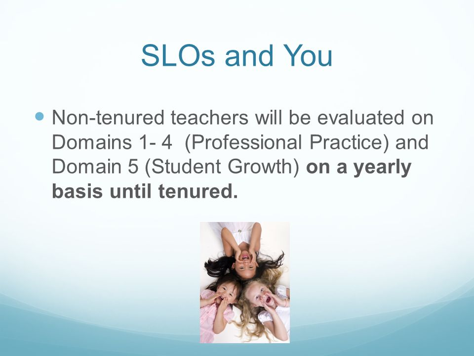SLOs and You Non-tenured teachers will be evaluated on Domains 1- 4 (Professional Practice) and Domain 5 (Student Growth) on a yearly basis until tenured.