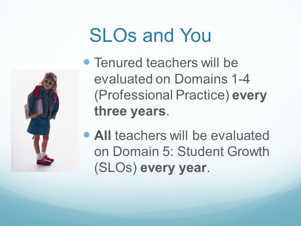 SLOs and You Tenured teachers will be evaluated on Domains 1-4 (Professional Practice) every three years.