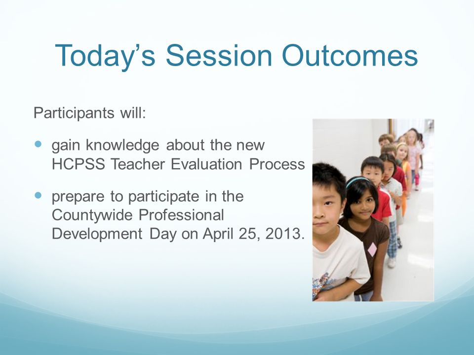 Today's Session Outcomes Participants will: gain knowledge about the new HCPSS Teacher Evaluation Process prepare to participate in the Countywide Professional Development Day on April 25, 2013.