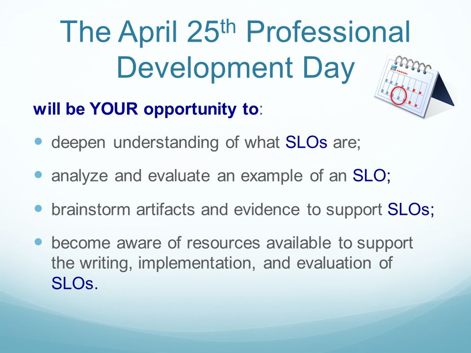 The April 25 th Professional Development Day will be YOUR opportunity to: deepen understanding of what SLOs are; analyze and evaluate an example of an SLO; brainstorm artifacts and evidence to support SLOs; become aware of resources available to support the writing, implementation, and evaluation of SLOs.
