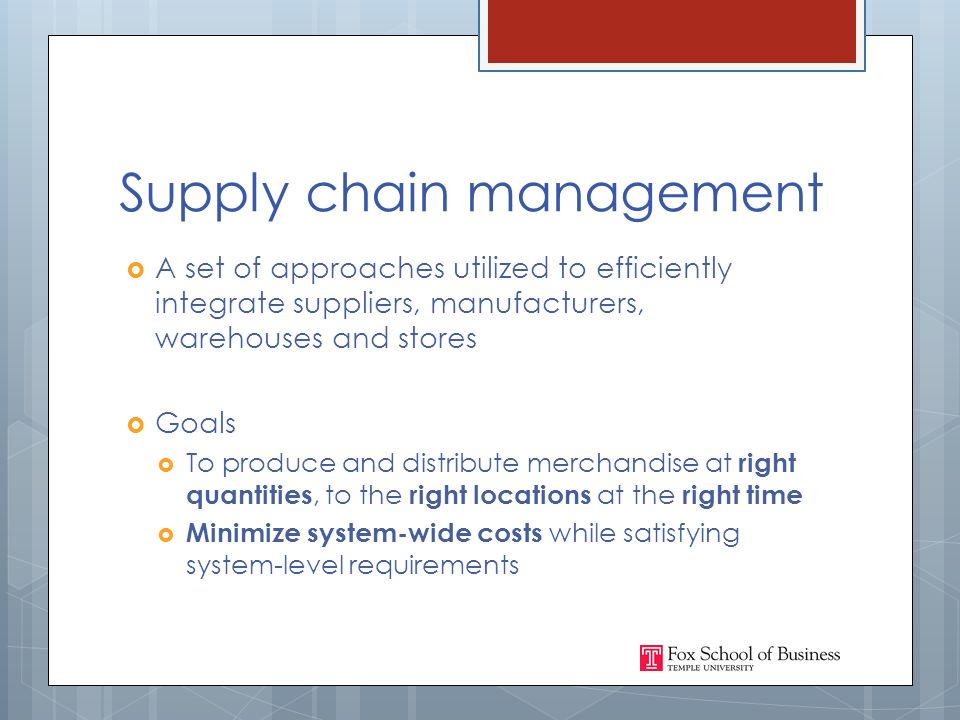 Supply chain management  A set of approaches utilized to efficiently integrate suppliers, manufacturers, warehouses and stores  Goals  To produce and distribute merchandise at right quantities, to the right locations at the right time  Minimize system-wide costs while satisfying system-level requirements