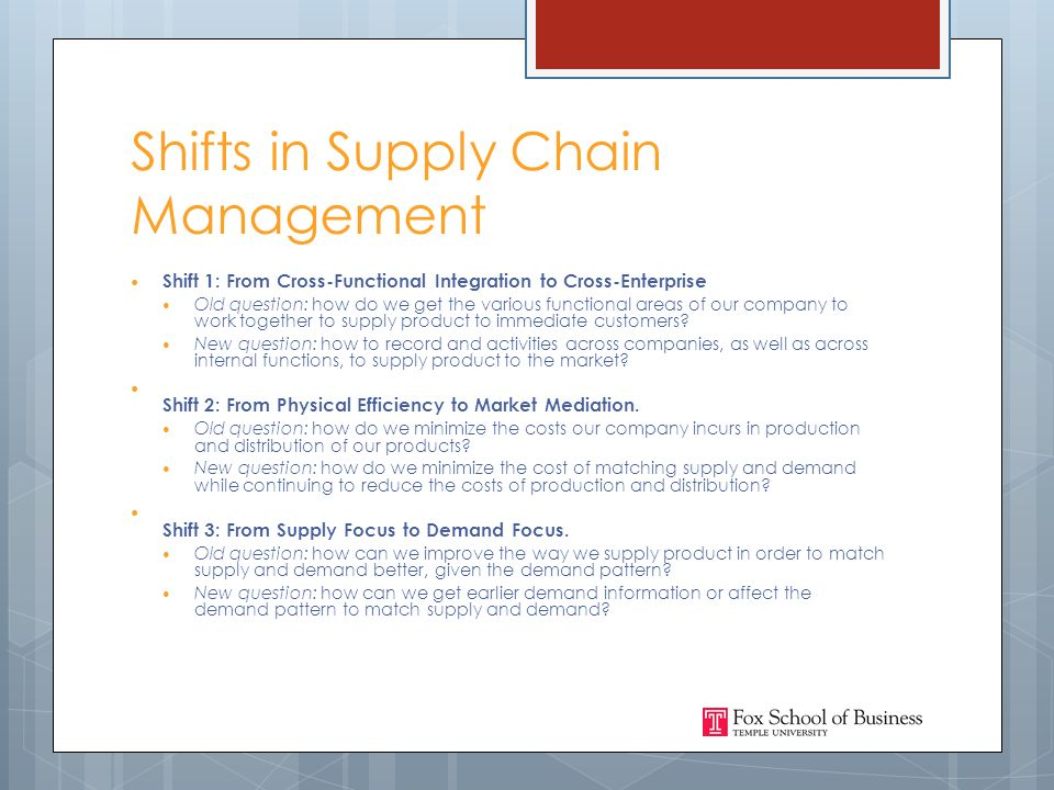 Shifts in Supply Chain Management Shift 1: From Cross-Functional Integration to Cross-Enterprise Old question: how do we get the various functional areas of our company to work together to supply product to immediate customers.