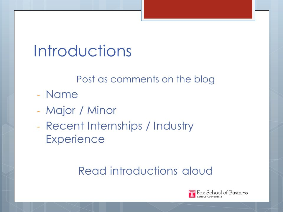 Introductions Post as comments on the blog - Name - Major / Minor - Recent Internships / Industry Experience Read introductions aloud