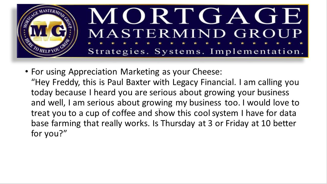 For using Appreciation Marketing as your Cheese: Hey Freddy, this is Paul Baxter with Legacy Financial.