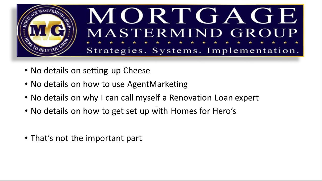 No details on setting up Cheese No details on how to use AgentMarketing No details on why I can call myself a Renovation Loan expert No details on how to get set up with Homes for Hero's That's not the important part