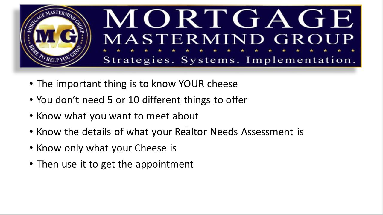 The important thing is to know YOUR cheese You don't need 5 or 10 different things to offer Know what you want to meet about Know the details of what your Realtor Needs Assessment is Know only what your Cheese is Then use it to get the appointment