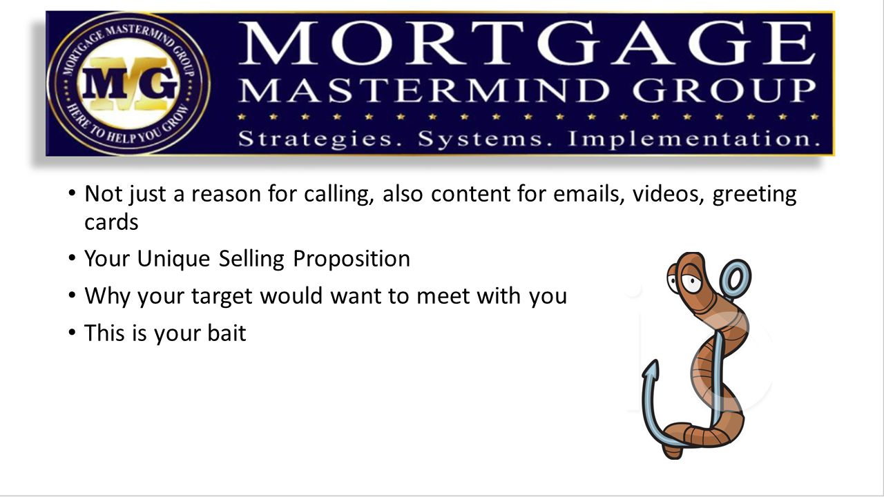 Not just a reason for calling, also content for  s, videos, greeting cards Your Unique Selling Proposition Why your target would want to meet with you This is your bait