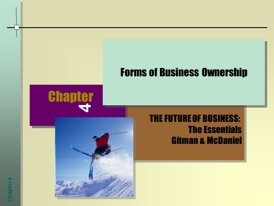 Chapter 4 THE FUTURE OF BUSINESS: The Essentials Gitman & McDaniel THE FUTURE OF BUSINESS: The Essentials Gitman & McDaniel Chapter 4 Forms of Business Ownership