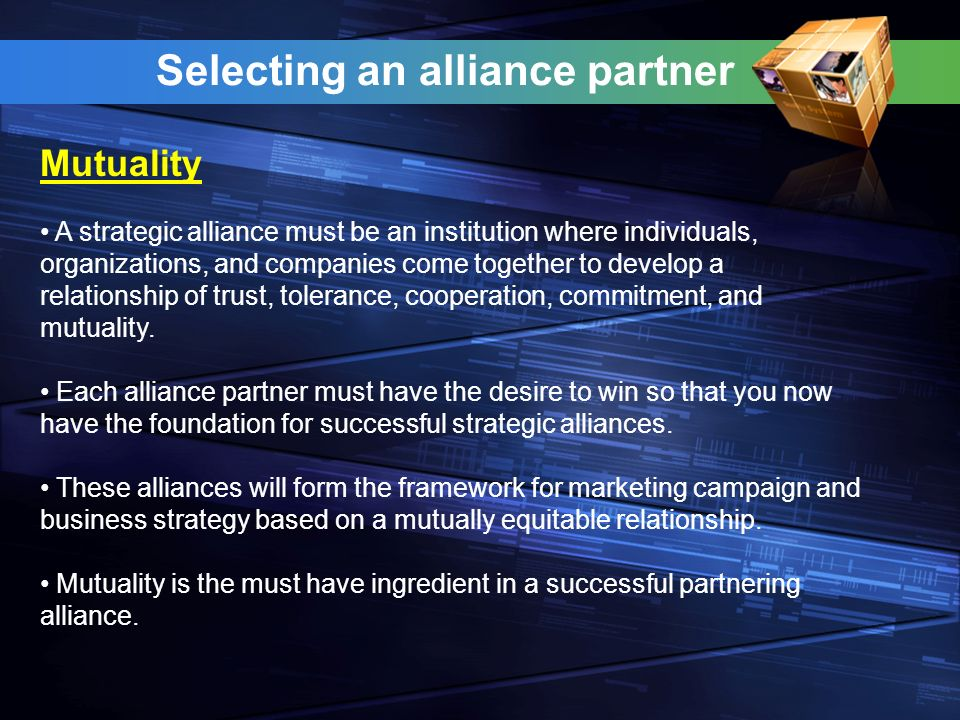 Selecting an alliance partner A strategic alliance must be an institution where individuals, organizations, and companies come together to develop a relationship of trust, tolerance, cooperation, commitment, and mutuality.