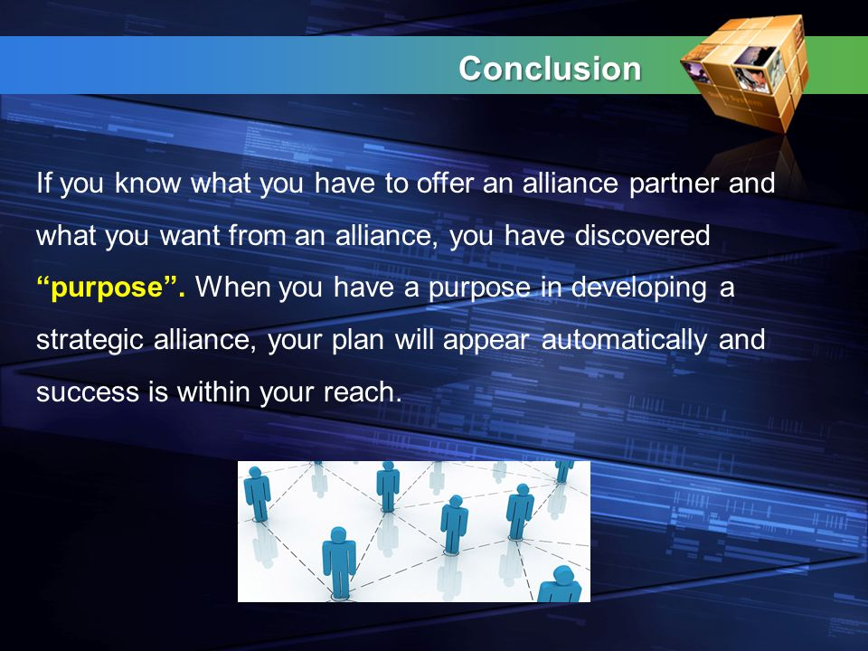 Conclusion If you know what you have to offer an alliance partner and what you want from an alliance, you have discovered purpose .