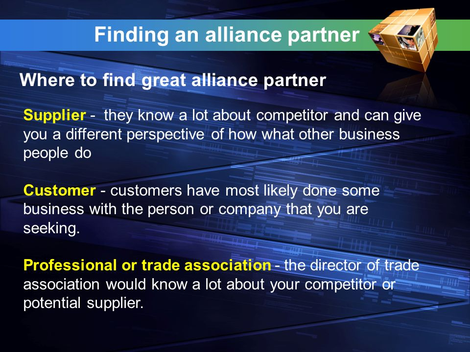 Finding an alliance partner Where to find great alliance partner Supplier - they know a lot about competitor and can give you a different perspective of how what other business people do Customer - customers have most likely done some business with the person or company that you are seeking.