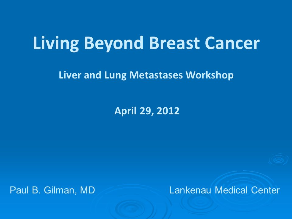 Living Beyond Breast Cancer Liver and Lung Metastases Workshop April 29, 2012 Paul B.