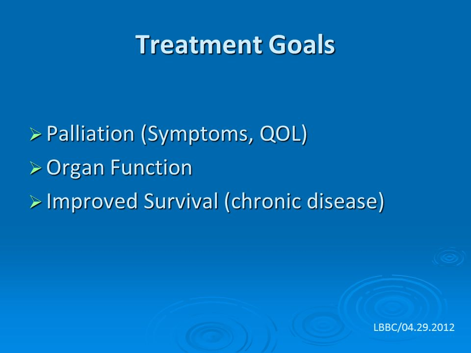 Treatment Goals  Palliation (Symptoms, QOL)  Organ Function  Improved Survival (chronic disease) LBBC/
