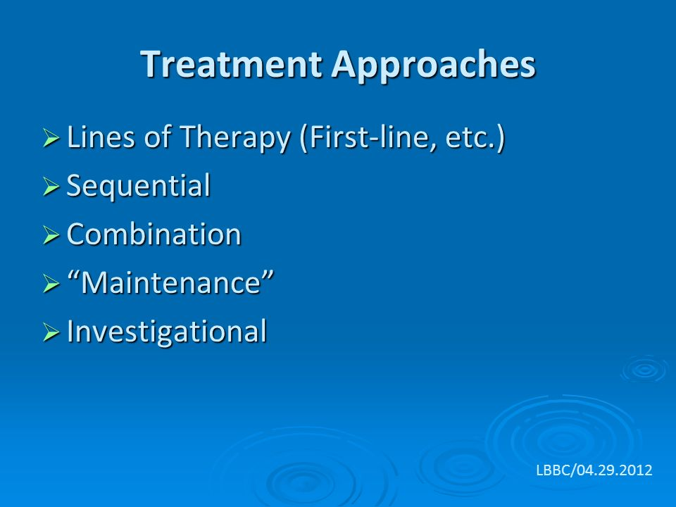 Treatment Approaches  Lines of Therapy (First-line, etc.)  Sequential  Combination  Maintenance  Investigational LBBC/