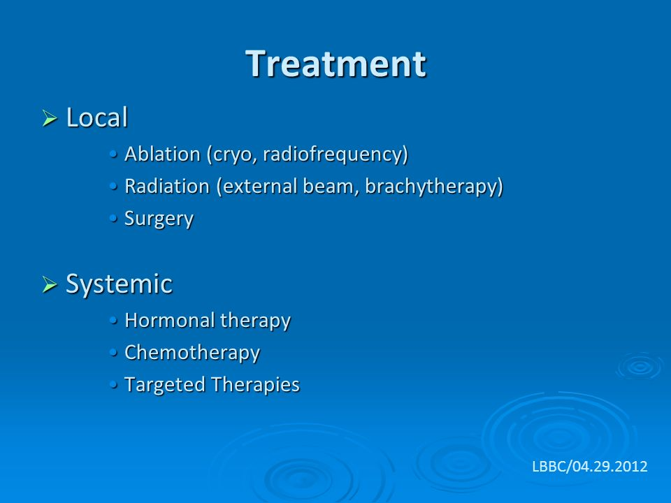 Treatment  Local Ablation (cryo, radiofrequency)Ablation (cryo, radiofrequency) Radiation (external beam, brachytherapy)Radiation (external beam, brachytherapy) SurgerySurgery  Systemic Hormonal therapyHormonal therapy ChemotherapyChemotherapy Targeted TherapiesTargeted Therapies LBBC/