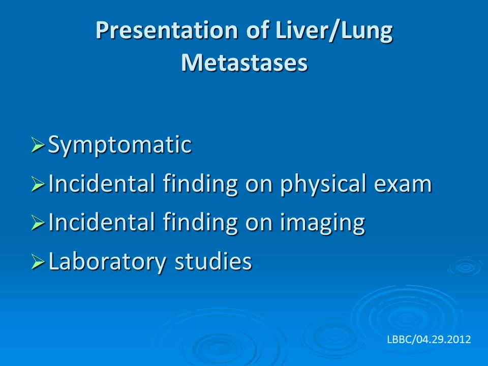 Presentation of Liver/Lung Metastases  Symptomatic  Incidental finding on physical exam  Incidental finding on imaging  Laboratory studies LBBC/