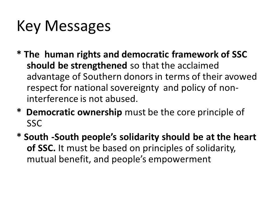 Key Messages * The human rights and democratic framework of SSC should be strengthened so that the acclaimed advantage of Southern donors in terms of their avowed respect for national sovereignty and policy of non- interference is not abused.