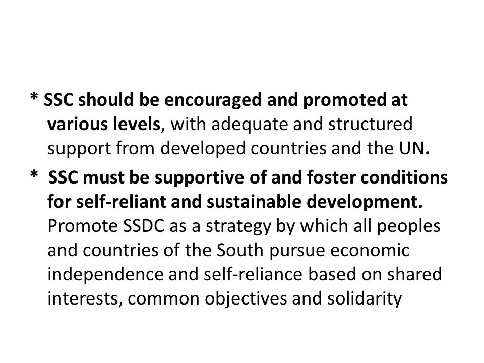 * SSC should be encouraged and promoted at various levels, with adequate and structured support from developed countries and the UN.