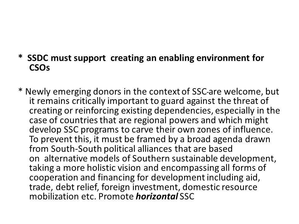 * SSDC must support creating an enabling environment for CSOs * Newly emerging donors in the context of SSC are welcome, but it remains critically important to guard against the threat of creating or reinforcing existing dependencies, especially in the case of countries that are regional powers and which might develop SSC programs to carve their own zones of influence.
