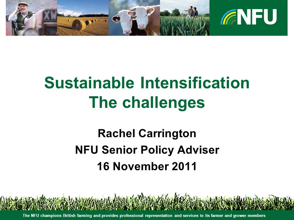 The NFU champions British farming and provides professional representation and services to its farmer and grower members Sustainable Intensification The challenges Rachel Carrington NFU Senior Policy Adviser 16 November 2011 The NFU champions British farming and provides professional representation and services to its farmer and grower members