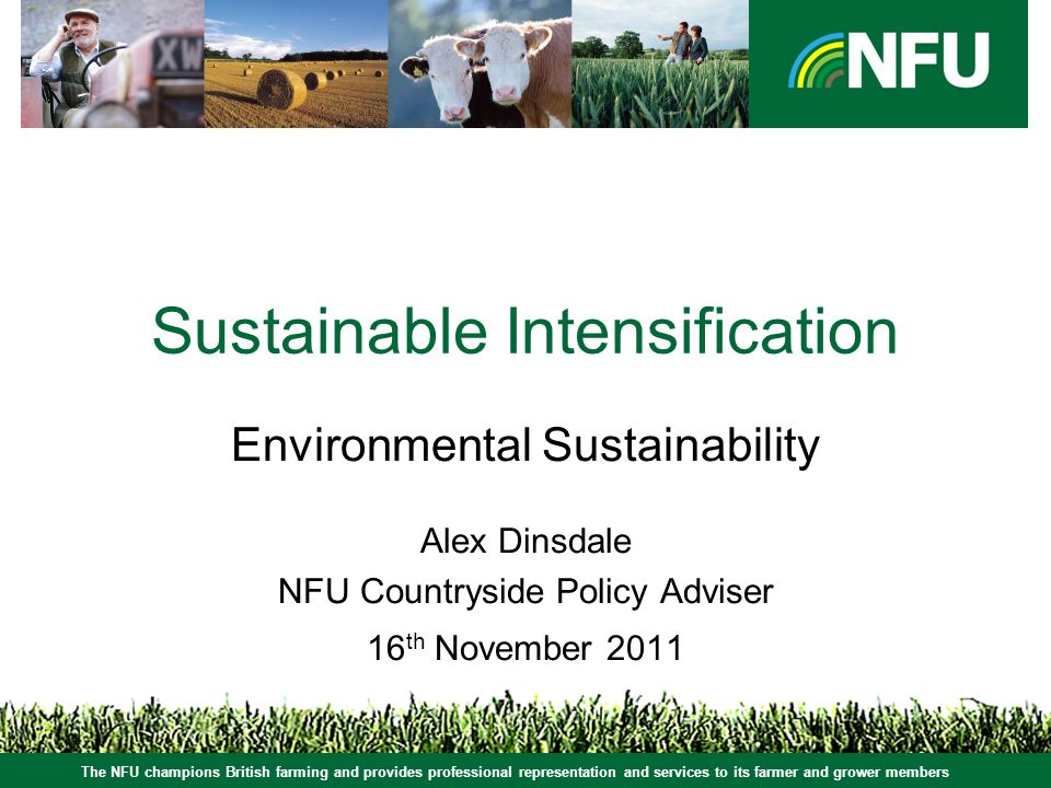 The NFU champions British farming and provides professional representation and services to its farmer and grower members Sustainable Intensification Environmental Sustainability Alex Dinsdale NFU Countryside Policy Adviser 16 th November 2011 The NFU champions British farming and provides professional representation and services to its farmer and grower members