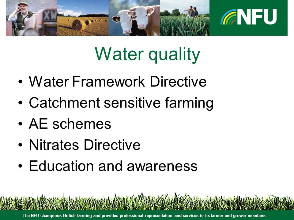 The NFU champions British farming and provides professional representation and services to its farmer and grower members Water quality Water Framework Directive Catchment sensitive farming AE schemes Nitrates Directive Education and awareness
