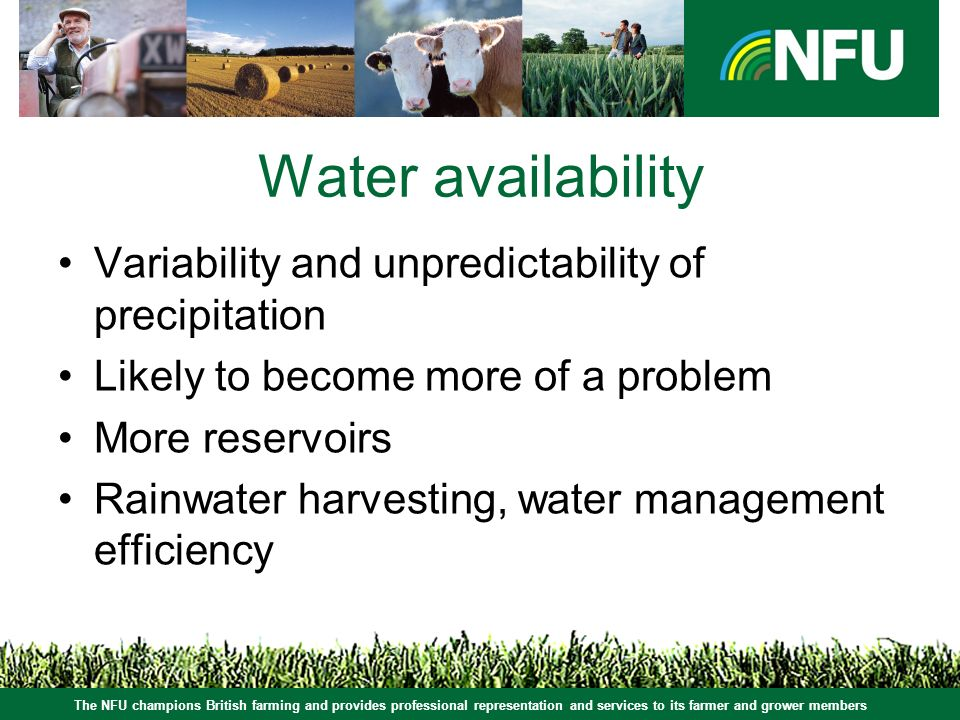 The NFU champions British farming and provides professional representation and services to its farmer and grower members Water availability Variability and unpredictability of precipitation Likely to become more of a problem More reservoirs Rainwater harvesting, water management efficiency