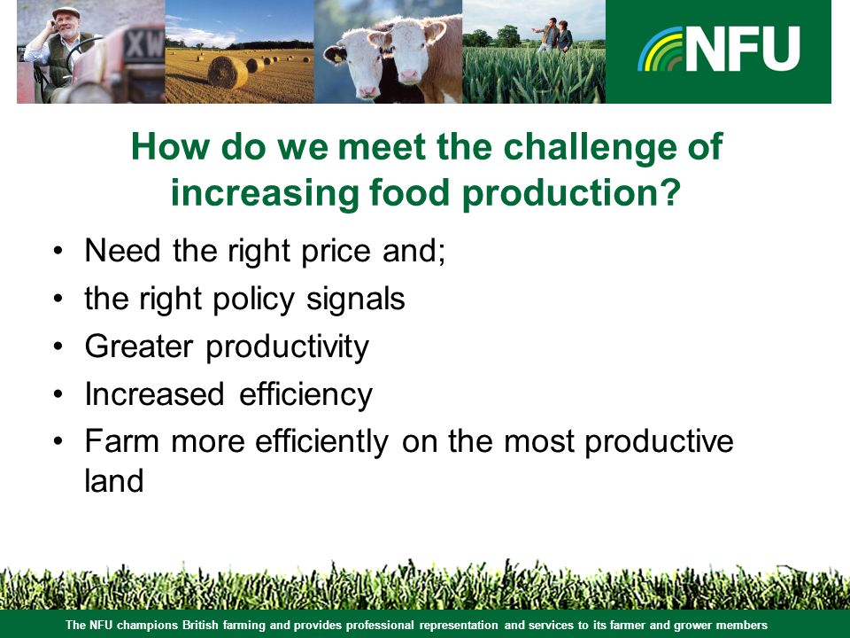 The NFU champions British farming and provides professional representation and services to its farmer and grower members How do we meet the challenge of increasing food production.