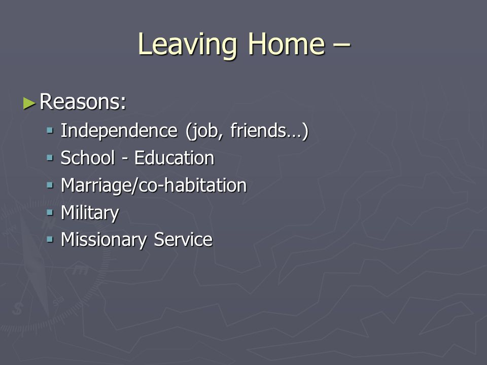 Leaving Home – ► Reasons:  Independence (job, friends…)  School - Education  Marriage/co-habitation  Military  Missionary Service